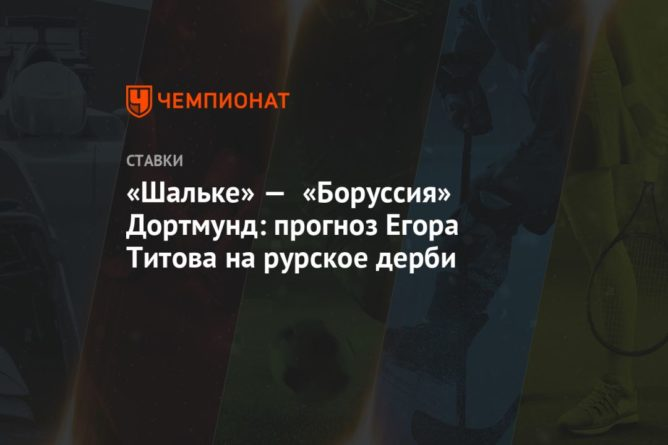 Общество: «Шальке» — «Боруссия» Дортмунд: прогноз Егора Титова на рурское дерби