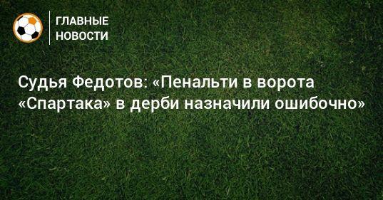 Общество: Судья Федотов: «Пенальти в ворота «Спартака» в дерби назначили ошибочно»