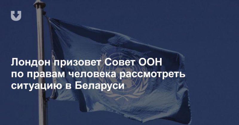 Общество: Лондон призовет Совет ООН по правам человека рассмотреть ситуацию в Беларуси
