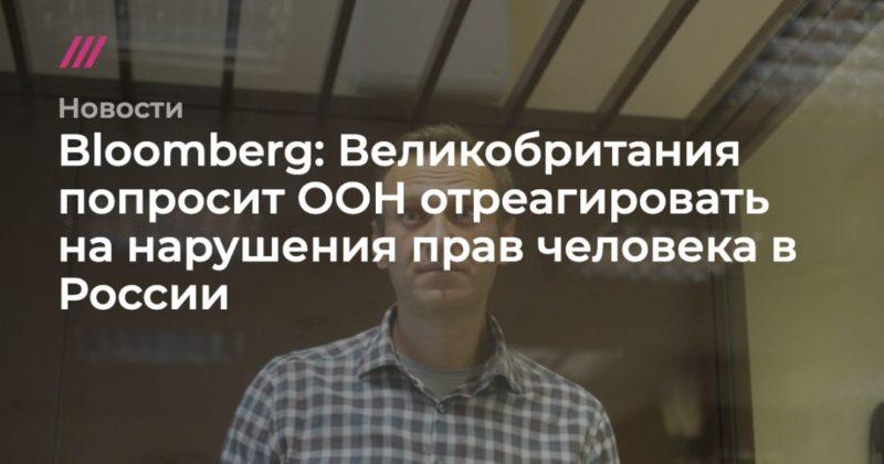 Общество: Bloomberg: Великобритания попросит ООН отреагировать на нарушения прав человека в России
