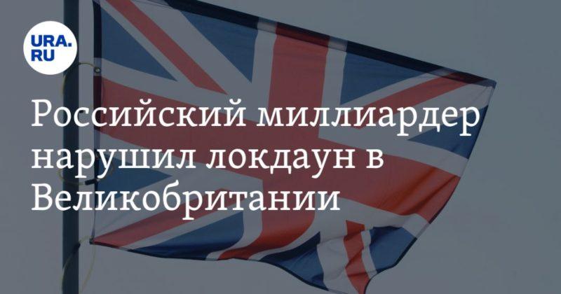Общество: Российский миллиардер нарушил локдаун в Великобритании