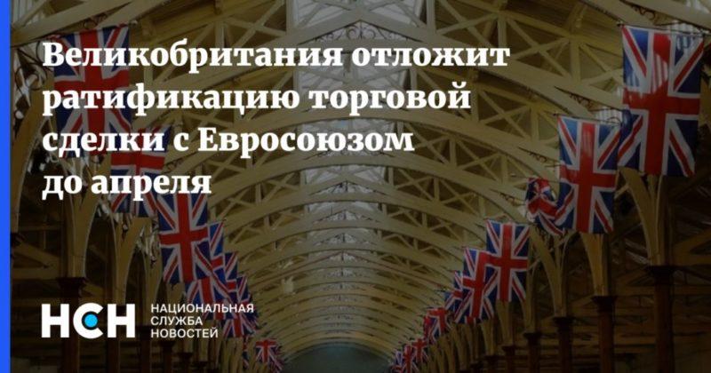 Общество: Великобритания отложит ратификацию торговой сделки с Евросоюзом до апреля