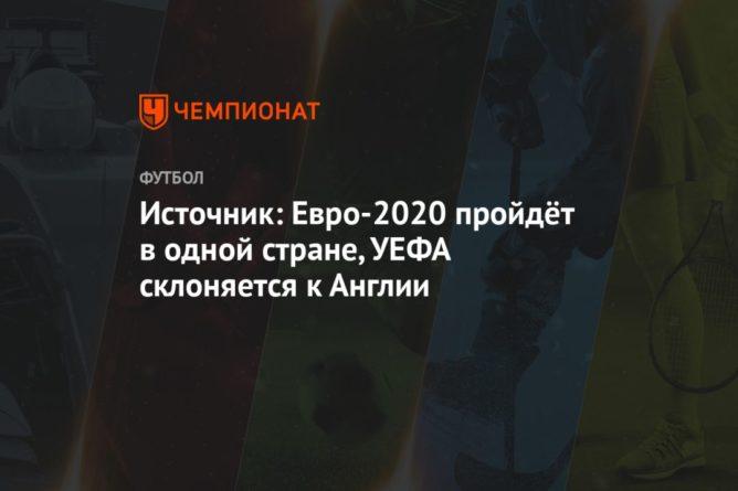 Общество: Источник: Евро-2020, скорее всего, пройдёт в одной стране. УЕФА склоняется к Англии