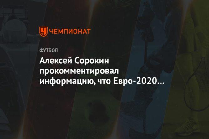 Общество: Алексей Сорокин прокомментировал информацию, что Евро-2020 может пройти в Англии