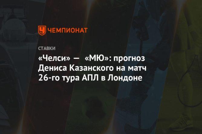 Общество: «Челси» — «МЮ»: прогноз Дениса Казанского на матч 26-го тура АПЛ в Лондоне