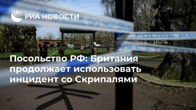 Общество: Посольство РФ: Британия продолжает использовать инцидент со Скрипалями