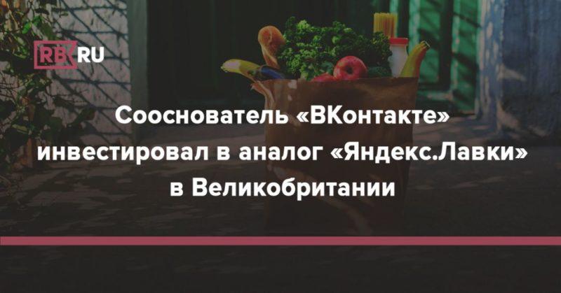 Общество: Сооснователь «ВКонтакте» инвестировал в аналог «Яндекс.Лавки» в Великобритании