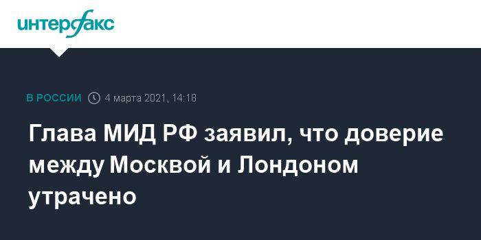 Общество: Глава МИД РФ заявил, что доверие между Москвой и Лондоном утрачено