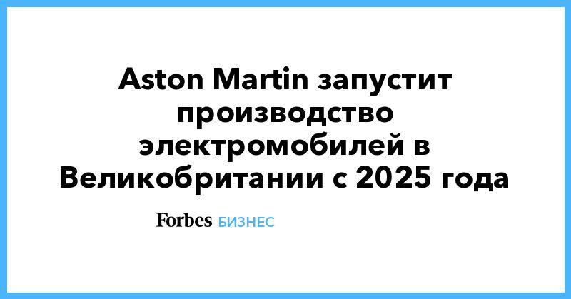 Общество: Aston Martin запустит производство электромобилей в Великобритании с 2025 года