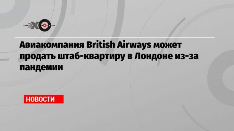 Общество: Авиакомпания British Airways может продать штаб-квартиру в Лондоне из-за пандемии