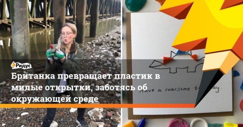 Общество: Британка превращает пластик в милые открытки, заботясь об окружающей среде