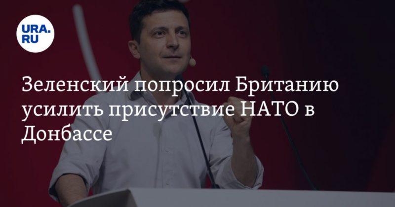 Общество: Зеленский попросил Британию усилить присутствие НАТО в Донбассе