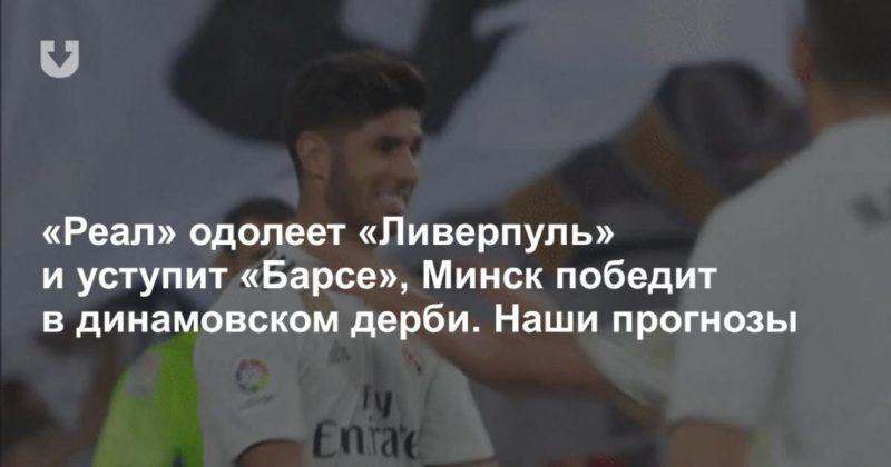 Общество: «Реал» одолеет «Ливерпуль» и уступит «Барсе», Минск победит в динамовском дерби. Наши прогнозы