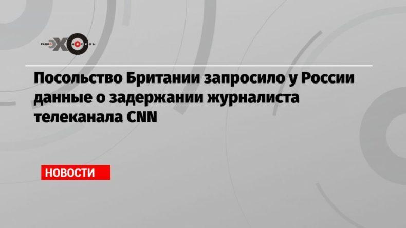 Общество: Посольство Британии запросило у России данные о задержании журналиста телеканала CNN