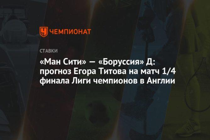 Общество: «Ман Сити» — «Боруссия» Д: прогноз Егора Титова на матч 1/4 финала Лиги чемпионов в Англии