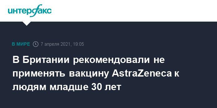 Общество: В Британии рекомендовали не применять вакцину AstraZeneca к людям младше 30 лет