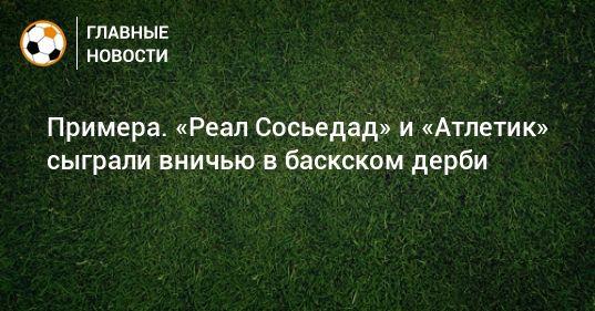 Общество: Примера. «Реал Сосьедад» и «Атлетик» сыграли вничью в баскском дерби