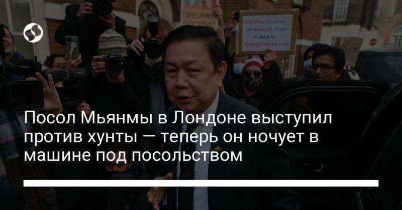 Общество: Посол Мьянмы в Лондоне выступил против хунты — теперь он ночует в машине под посольством