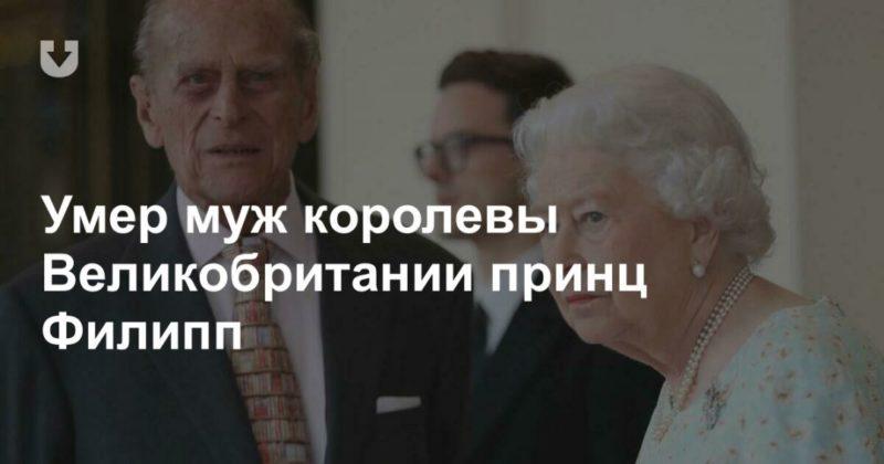 Общество: Умер муж королевы Великобритании принц Филипп