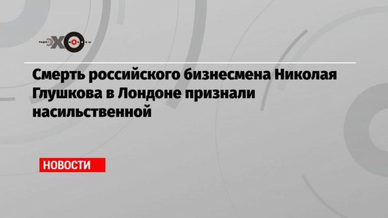 Общество: Смерть российского бизнесмена Николая Глушкова в Лондоне признали насильственной