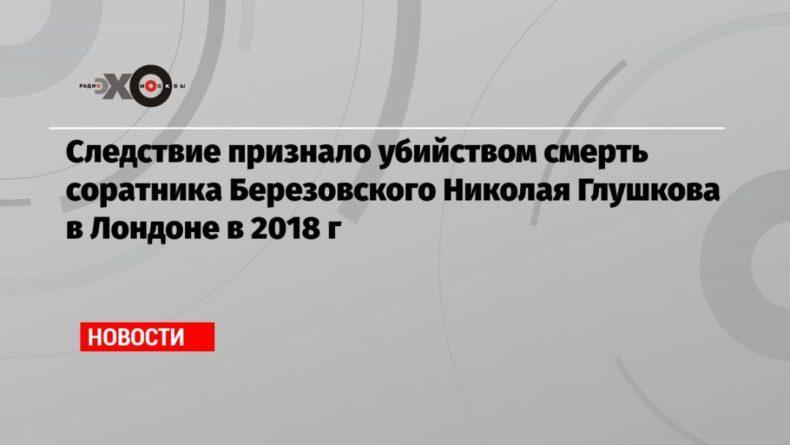 Общество: Следствие признало убийством смерть соратника Березовского Николая Глушкова в Лондоне в 2018 г