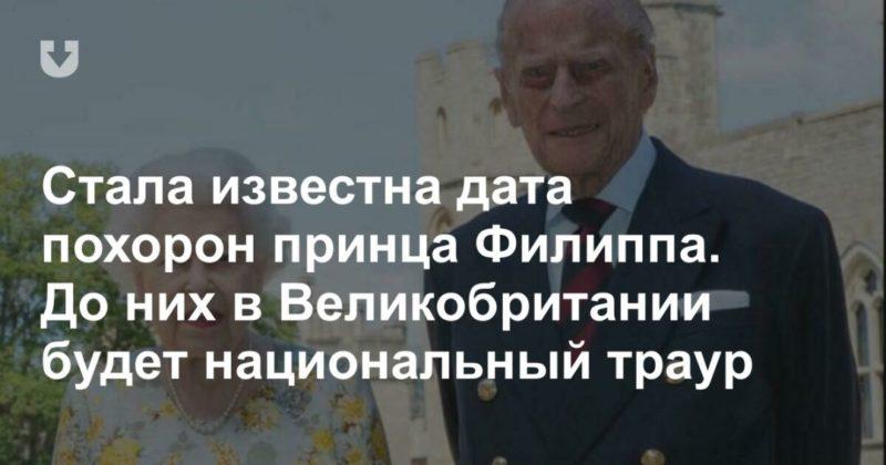 Общество: Стала известна дата похорон принца Филиппа. До них в Великобритании будет национальный траур