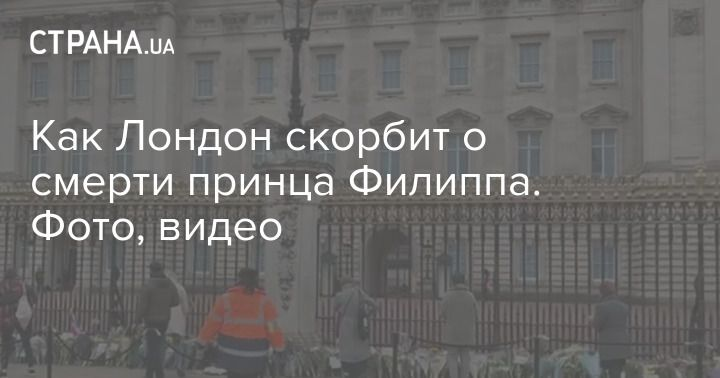 Общество: Как Лондон скорбит о смерти принца Филиппа. Фото, видео