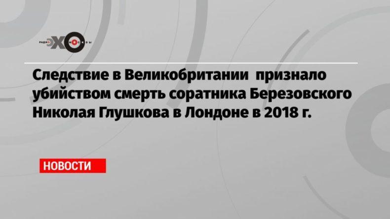 Общество: Следствие в Великобритании признало убийством смерть соратника Березовского Николая Глушкова в Лондоне в 2018 г.