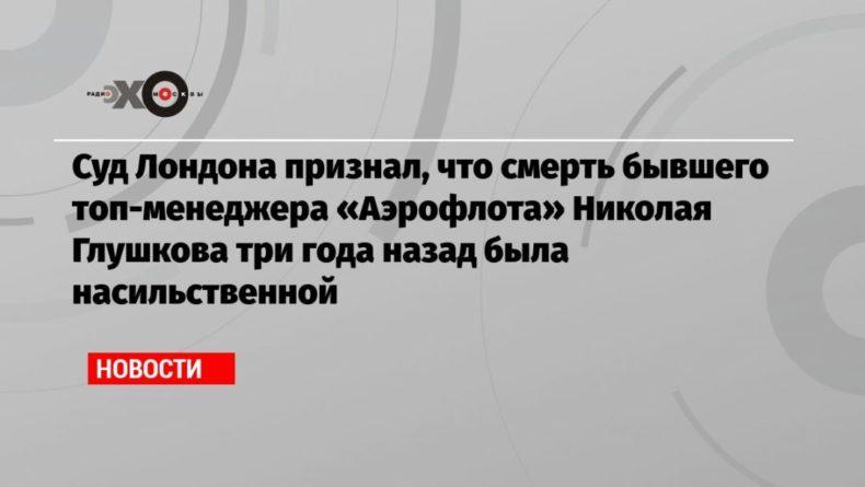 Общество: Суд Лондона признал, что смерть бывшего топ-менеджера «Аэрофлота» Николая Глушкова три года назад была насильственной