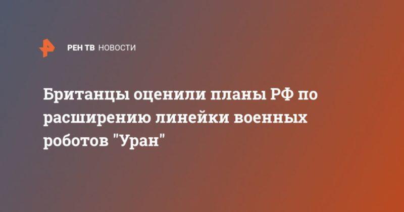 """Общество: Британцы оценили планы РФ по расширению линейки военных роботов """"Уран"""""""