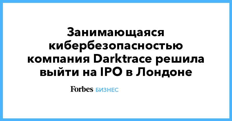 Общество: Занимающаяся кибербезопасностью компания Darktrace решила выйти на IPO в Лондоне