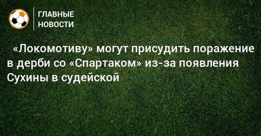 Общество: ⚡ «Локомотиву» могут присудить поражение в дерби со «Спартаком» из-за появления Сухины в судейской