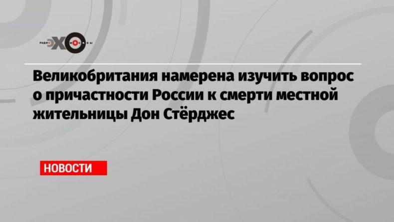 Общество: Великобритания намерена изучить вопрос о причастности России к смерти местной жительницы Дон Стёрджес