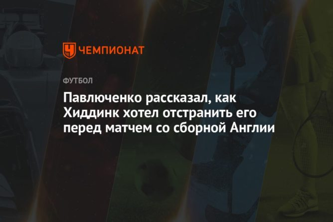 Общество: Павлюченко рассказал, как Хиддинк хотел отстранить его перед матчем со сборной Англии