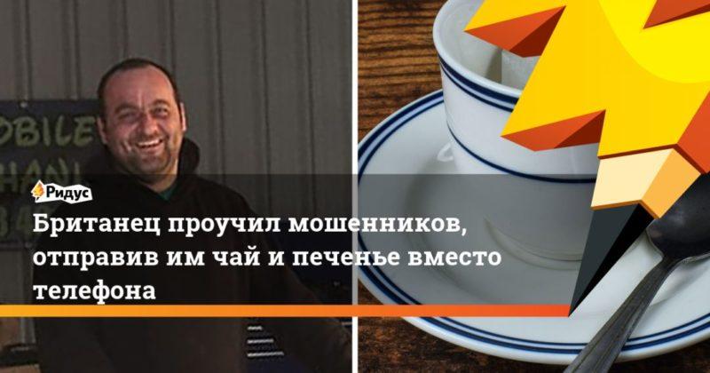 Общество: Британец проучил мошенников, отправив им чай и печенье вместо телефона