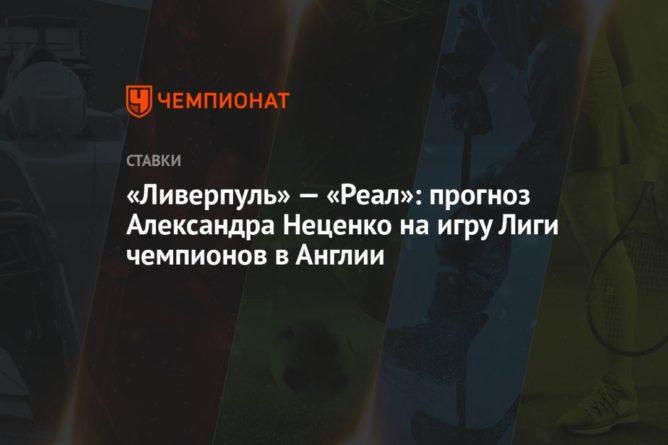 Общество: «Ливерпуль» — «Реал»: прогноз Александра Неценко на игру Лиги чемпионов в Англии