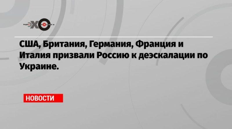 Общество: США, Британия, Германия, Франция и Италия призвали Россию к деэскалации по Украине.