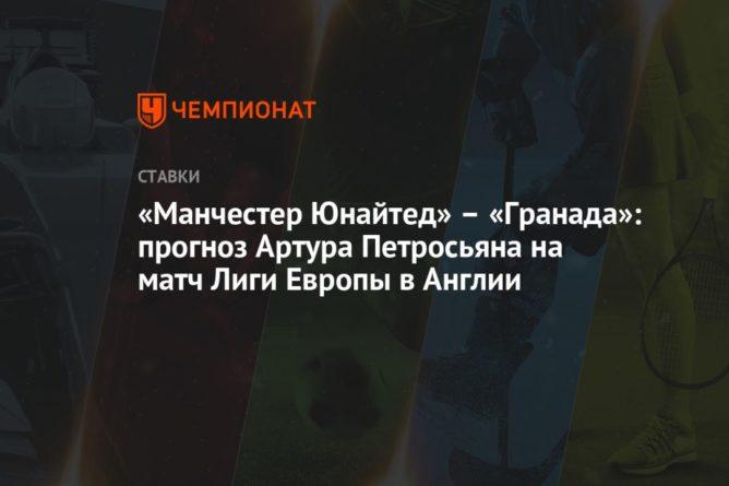 Общество: «Манчестер Юнайтед» – «Гранада»: прогноз Артура Петросьяна на матч Лиги Европы в Англии