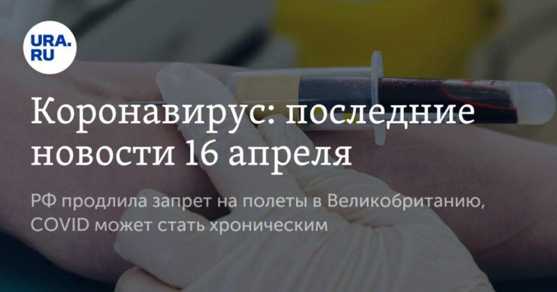 Общество: Коронавирус: последние новости 16 апреля. РФ продлила запрет на полеты в Великобританию, COVID может стать хроническим