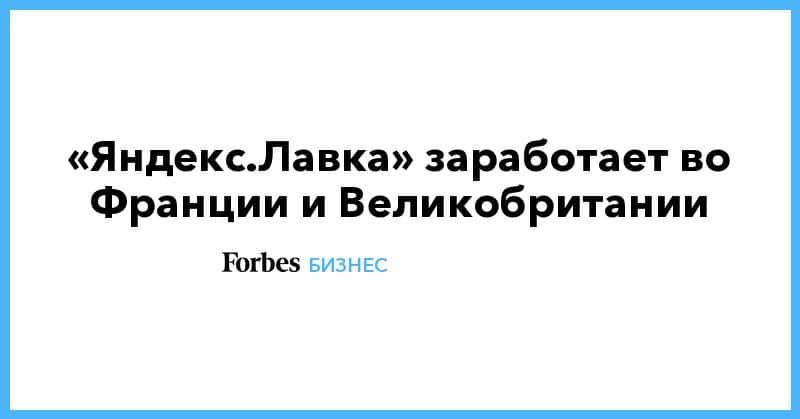 Общество: «Яндекс.Лавка» заработает во Франции и Великобритании