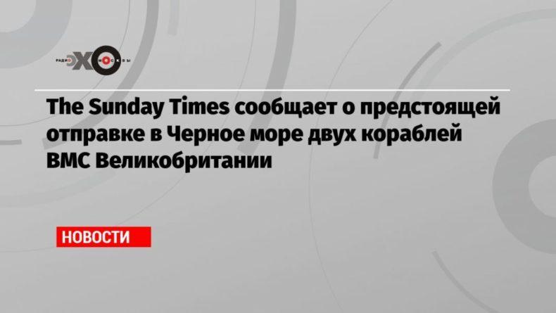 Общество: The Sunday Times сообщает о предстоящей отправке в Черное море двух кораблей ВМС Великобритании