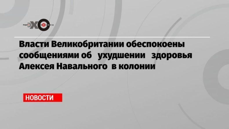 Общество: Власти Великобритании обеспокоены сообщениями об ухудшении здоровья Алексея Навального в колонии