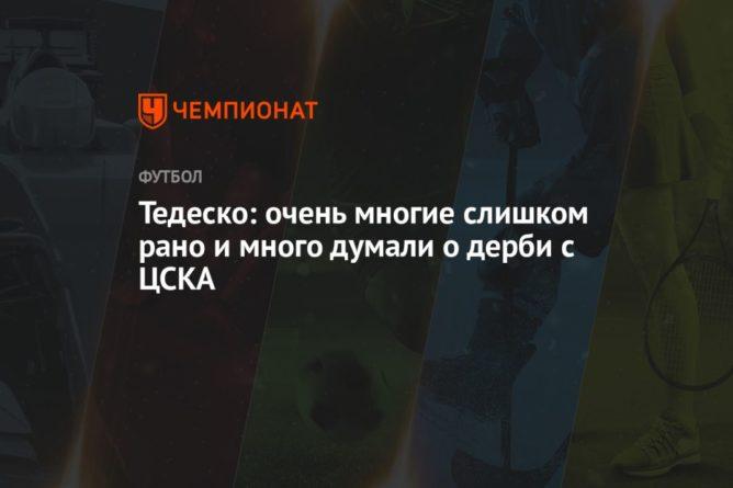 Общество: Тедеско: очень многие слишком рано и много думали о дерби с ЦСКА