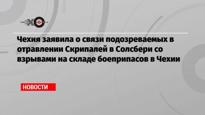 Общество: Чехия заявила о связи подозреваемых в отравлении Скрипалей в Солсбери со взрывами на складе боеприпасов в Чехии