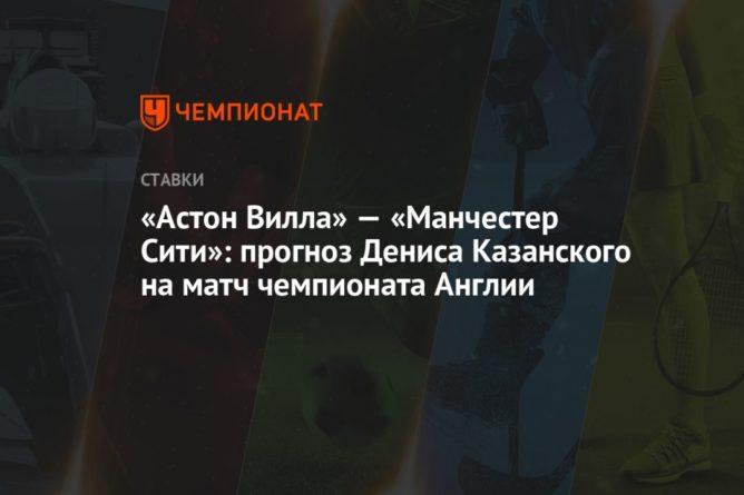 Общество: «Астон Вилла» — «Манчестер Сити»: прогноз Дениса Казанского на матч чемпионата Англии