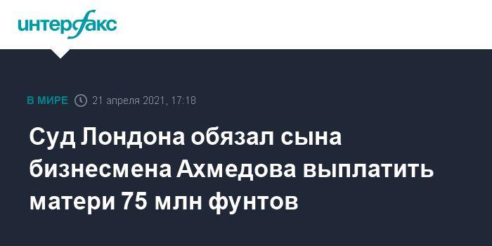 Общество: Суд Лондона обязал сына бизнесмена Ахмедова выплатить матери 75 млн фунтов