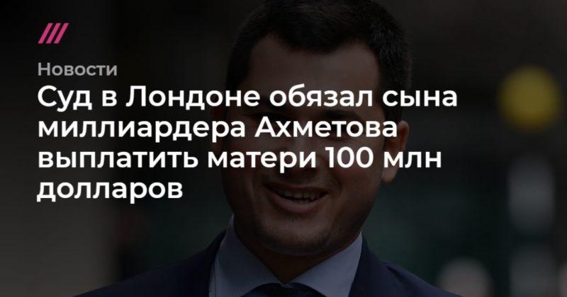 Общество: Суд в Лондоне обязал сына миллиардера Ахметова выплатить матери 100 млн долларов