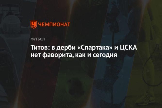 Общество: Титов: в дерби «Спартака» и ЦСКА нет фаворита, как и сегодня