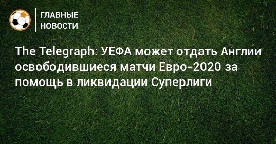 Общество: The Telegraph: УЕФА может отдать Англии освободившиеся матчи Евро-2020 за помощь в ликвидации Суперлиги