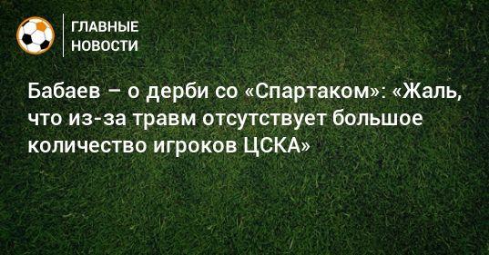 Общество: Бабаев – о дерби со «Спартаком»: «Жаль, что из-за травм отсутствует большое количество игроков ЦСКА»